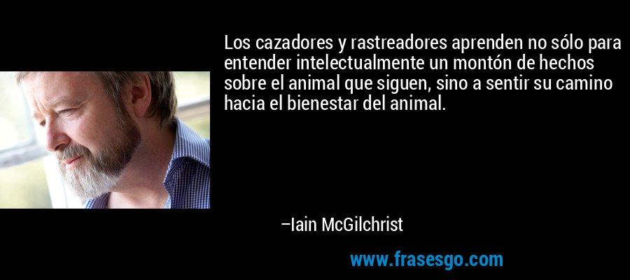 Los cazadores y rastreadores aprenden no sólo para entender intelectualmente un montón de hechos sobre el animal que siguen, sino a sentir su camino hacia el bienestar del animal. – Iain McGilchrist