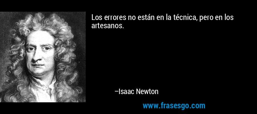 Los errores no están en la técnica, pero en los artesanos. – Isaac Newton