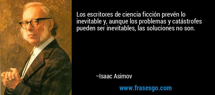 Los escritores de ciencia ficción prevén lo inevitable y, aunque los problemas y catástrofes pueden ser inevitables, las soluciones no son. – Isaac Asimov