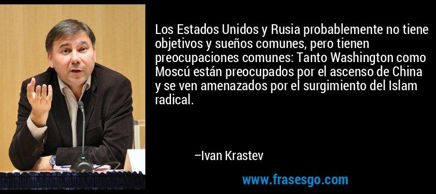 Los Estados Unidos y Rusia probablemente no tiene objetivos y sueños comunes, pero tienen preocupaciones comunes: Tanto Washington como Moscú están preocupados por el ascenso de China y se ven amenazados por el surgimiento del Islam radical. – Ivan Krastev