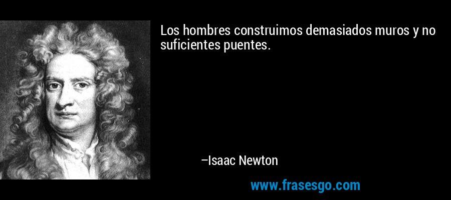 Los hombres construimos demasiados muros y no suficientes puentes. – Isaac Newton