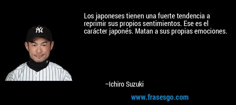 Los japoneses tienen una fuerte tendencia a reprimir sus propios sentimientos. Ese es el carácter japonés. Matan a sus propias emociones. – Ichiro Suzuki