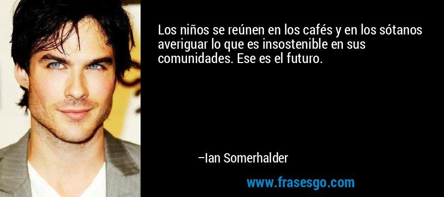 Los niños se reúnen en los cafés y en los sótanos averiguar lo que es insostenible en sus comunidades. Ese es el futuro. – Ian Somerhalder