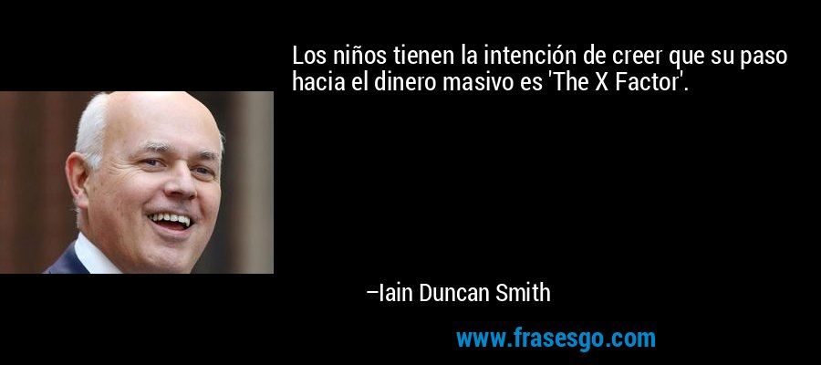 Los niños tienen la intención de creer que su paso hacia el dinero masivo es 'The X Factor'. – Iain Duncan Smith