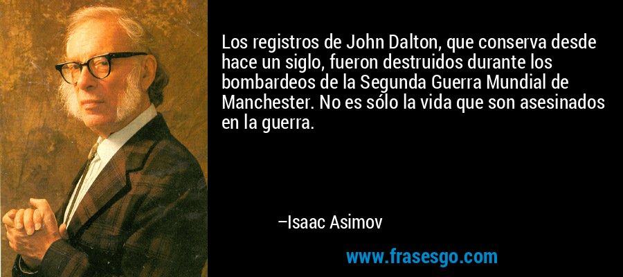 Los registros de John Dalton, que conserva desde hace un siglo, fueron destruidos durante los bombardeos de la Segunda Guerra Mundial de Manchester. No es sólo la vida que son asesinados en la guerra. – Isaac Asimov