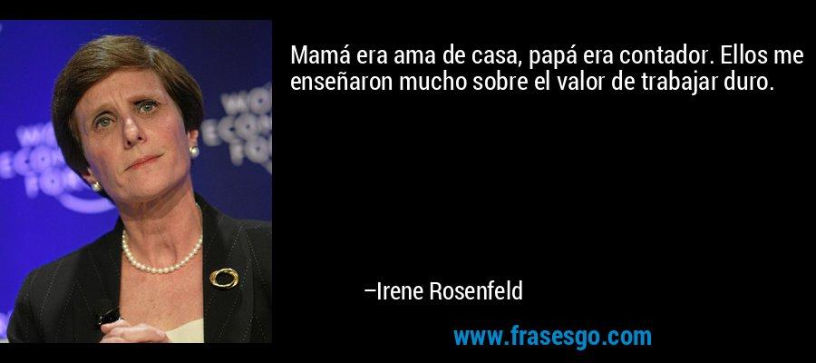 Mamá era ama de casa, papá era contador. Ellos me enseñaron mucho sobre el valor de trabajar duro. – Irene Rosenfeld