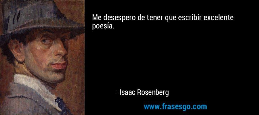 Me desespero de tener que escribir excelente poesía. – Isaac Rosenberg
