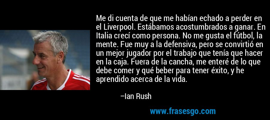 Me di cuenta de que me habían echado a perder en el Liverpool. Estábamos acostumbrados a ganar. En Italia crecí como persona. No me gusta el fútbol, la mente. Fue muy a la defensiva, pero se convirtió en un mejor jugador por el trabajo que tenía que hacer en la caja. Fuera de la cancha, me enteré de lo que debe comer y qué beber para tener éxito, y he aprendido acerca de la vida. – Ian Rush