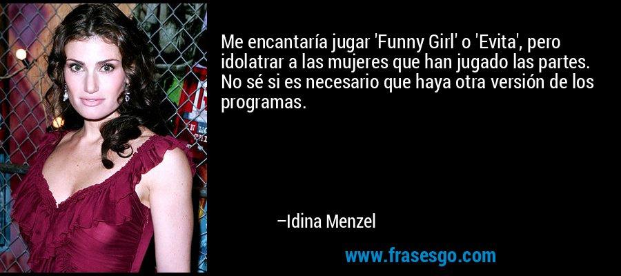 Me encantaría jugar 'Funny Girl' o 'Evita', pero idolatrar a las mujeres que han jugado las partes. No sé si es necesario que haya otra versión de los programas. – Idina Menzel