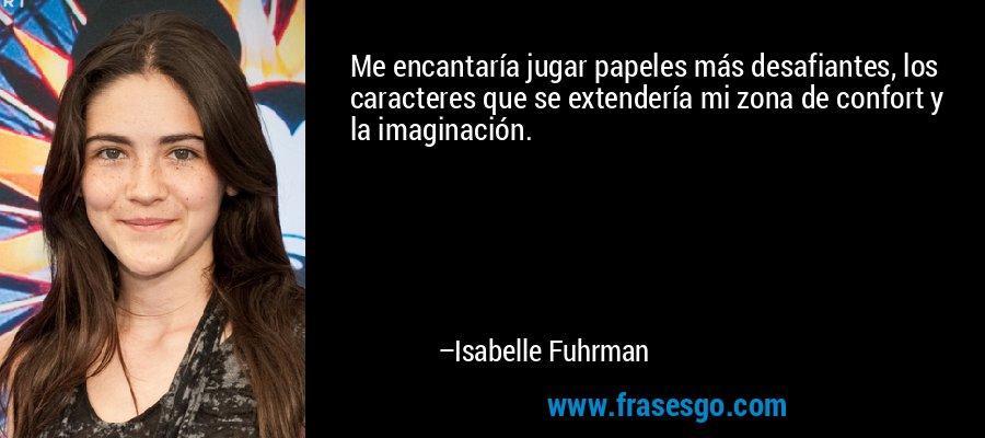 Me encantaría jugar papeles más desafiantes, los caracteres que se extendería mi zona de confort y la imaginación. – Isabelle Fuhrman