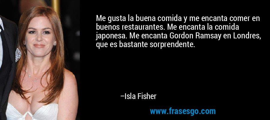 Me gusta la buena comida y me encanta comer en buenos restaurantes. Me encanta la comida japonesa. Me encanta Gordon Ramsay en Londres, que es bastante sorprendente. – Isla Fisher