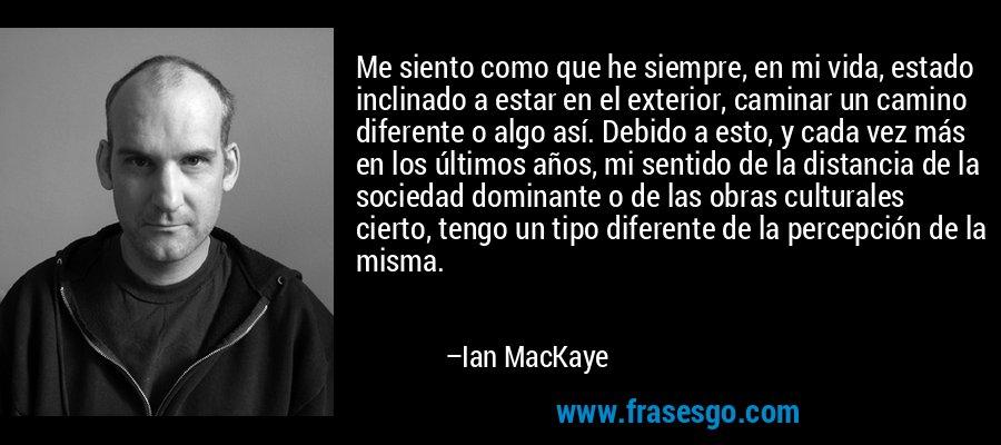 Me siento como que he siempre, en mi vida, estado inclinado a estar en el exterior, caminar un camino diferente o algo así. Debido a esto, y cada vez más en los últimos años, mi sentido de la distancia de la sociedad dominante o de las obras culturales cierto, tengo un tipo diferente de la percepción de la misma. – Ian MacKaye