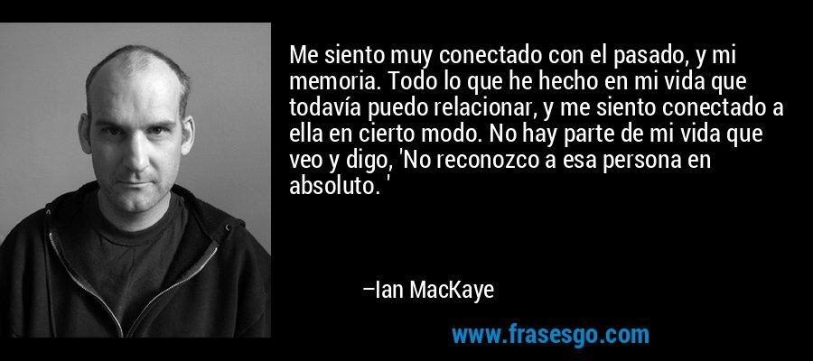 Me siento muy conectado con el pasado, y mi memoria. Todo lo que he hecho en mi vida que todavía puedo relacionar, y me siento conectado a ella en cierto modo. No hay parte de mi vida que veo y digo, 'No reconozco a esa persona en absoluto. ' – Ian MacKaye
