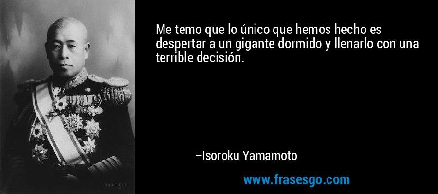 Me temo que lo único que hemos hecho es despertar a un gigante dormido y llenarlo con una terrible decisión. – Isoroku Yamamoto