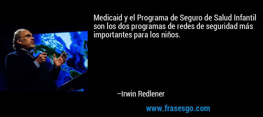 Medicaid y el Programa de Seguro de Salud Infantil son los dos programas de redes de seguridad más importantes para los niños. – Irwin Redlener