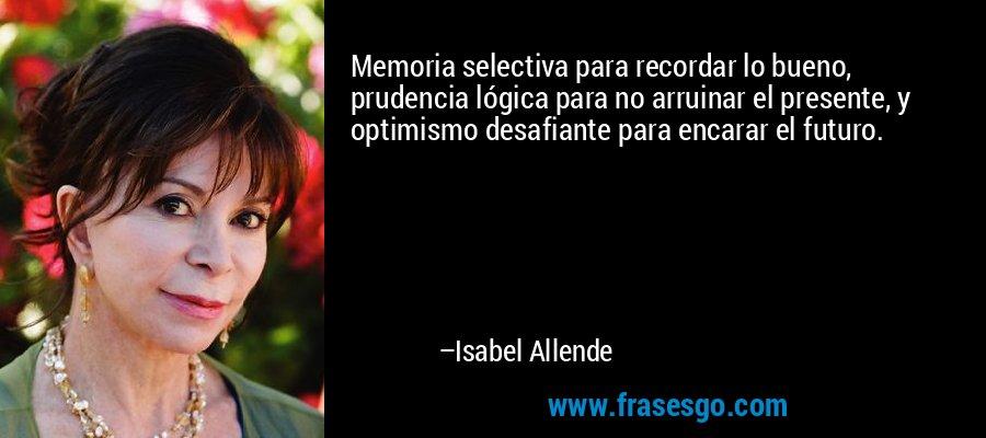 Memoria selectiva para recordar lo bueno, prudencia lógica para no arruinar el presente, y optimismo desafiante para encarar el futuro. – Isabel Allende