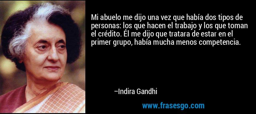 Mi abuelo me dijo una vez que había dos tipos de personas: los que hacen el trabajo y los que toman el crédito. Él me dijo que tratara de estar en el primer grupo, había mucha menos competencia. – Indira Gandhi