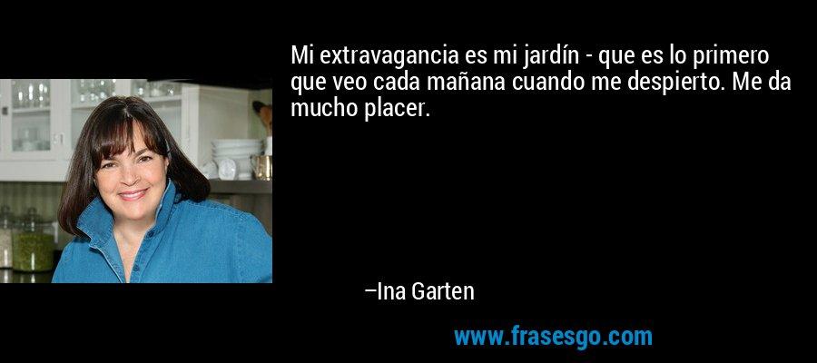 Mi extravagancia es mi jardín - que es lo primero que veo cada mañana cuando me despierto. Me da mucho placer. – Ina Garten