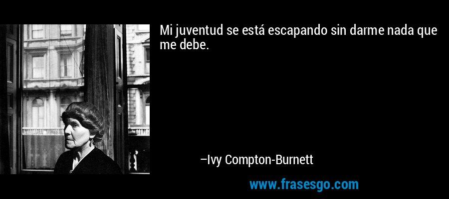 Mi juventud se está escapando sin darme nada que me debe. – Ivy Compton-Burnett