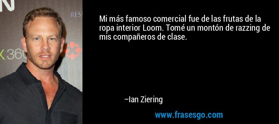 Mi más famoso comercial fue de las frutas de la ropa interior Loom. Tomé un montón de razzing de mis compañeros de clase. – Ian Ziering