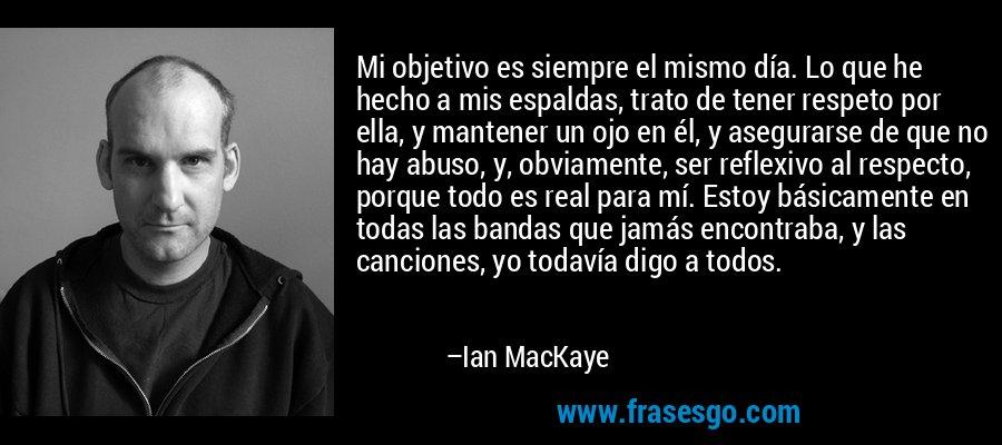 Mi objetivo es siempre el mismo día. Lo que he hecho a mis espaldas, trato de tener respeto por ella, y mantener un ojo en él, y asegurarse de que no hay abuso, y, obviamente, ser reflexivo al respecto, porque todo es real para mí. Estoy básicamente en todas las bandas que jamás encontraba, y las canciones, yo todavía digo a todos. – Ian MacKaye