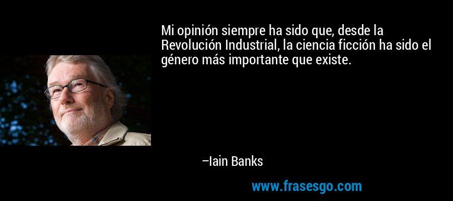 Mi opinión siempre ha sido que, desde la Revolución Industrial, la ciencia ficción ha sido el género más importante que existe. – Iain Banks