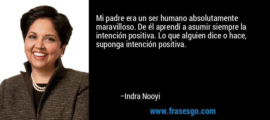 Mi padre era un ser humano absolutamente maravilloso. De él aprendí a asumir siempre la intención positiva. Lo que alguien dice o hace, suponga intención positiva. – Indra Nooyi