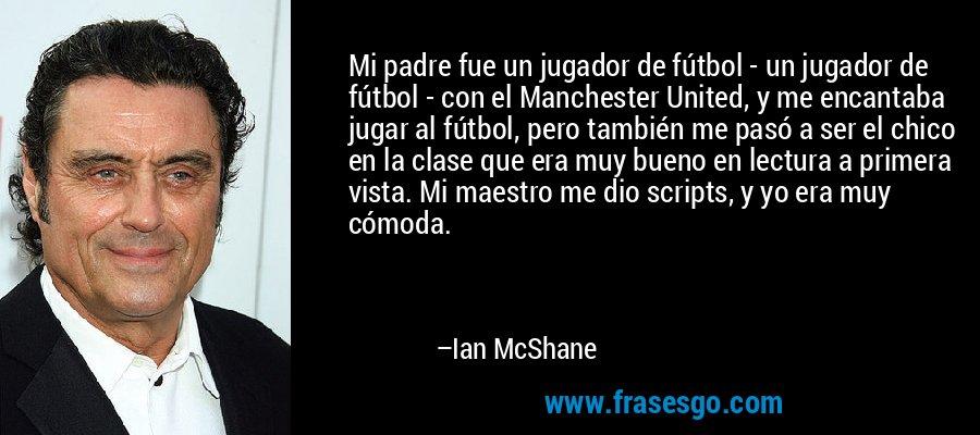 Mi padre fue un jugador de fútbol - un jugador de fútbol - con el Manchester United, y me encantaba jugar al fútbol, pero también me pasó a ser el chico en la clase que era muy bueno en lectura a primera vista. Mi maestro me dio scripts, y yo era muy cómoda. – Ian McShane