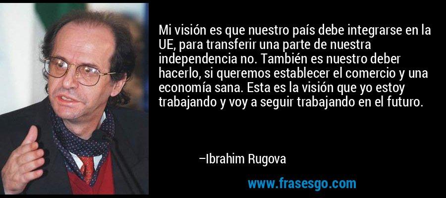 Mi visión es que nuestro país debe integrarse en la UE, para transferir una parte de nuestra independencia no. También es nuestro deber hacerlo, si queremos establecer el comercio y una economía sana. Esta es la visión que yo estoy trabajando y voy a seguir trabajando en el futuro. – Ibrahim Rugova