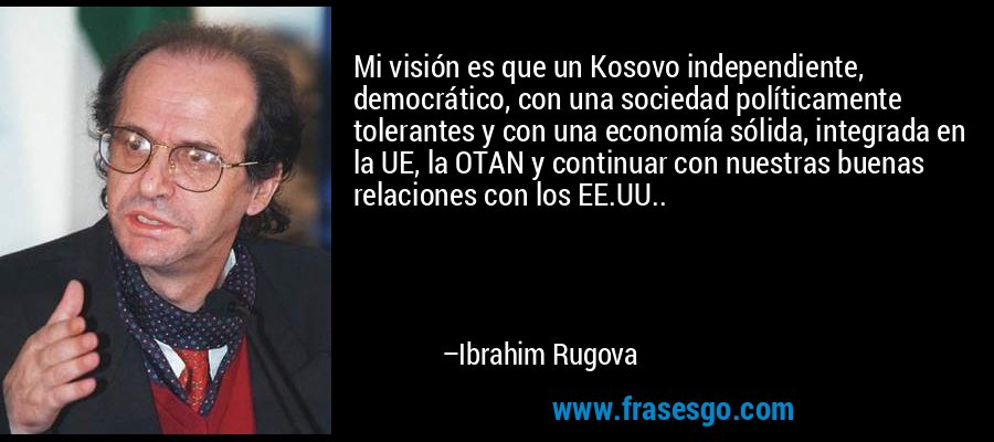 Mi visión es que un Kosovo independiente, democrático, con una sociedad políticamente tolerantes y con una economía sólida, integrada en la UE, la OTAN y continuar con nuestras buenas relaciones con los EE.UU.. – Ibrahim Rugova