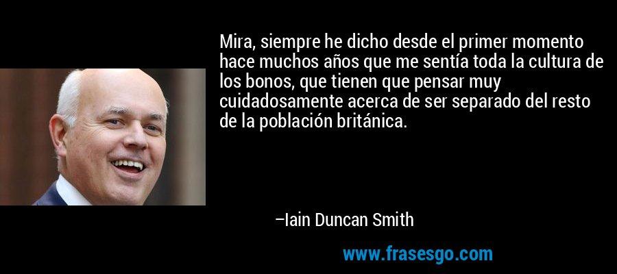 Mira, siempre he dicho desde el primer momento hace muchos años que me sentía toda la cultura de los bonos, que tienen que pensar muy cuidadosamente acerca de ser separado del resto de la población británica. – Iain Duncan Smith