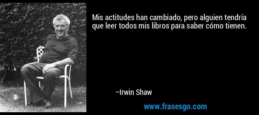 Mis actitudes han cambiado, pero alguien tendría que leer todos mis libros para saber cómo tienen. – Irwin Shaw