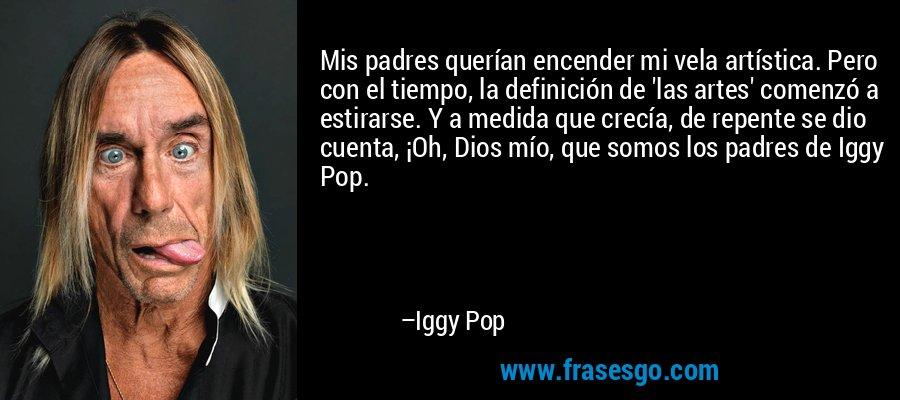 Mis padres querían encender mi vela artística. Pero con el tiempo, la definición de 'las artes' comenzó a estirarse. Y a medida que crecía, de repente se dio cuenta, ¡Oh, Dios mío, que somos los padres de Iggy Pop. – Iggy Pop