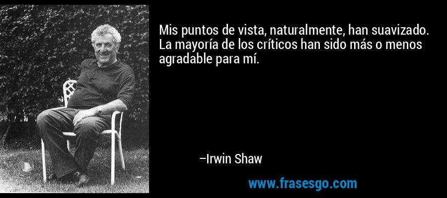 Mis puntos de vista, naturalmente, han suavizado. La mayoría de los críticos han sido más o menos agradable para mí. – Irwin Shaw