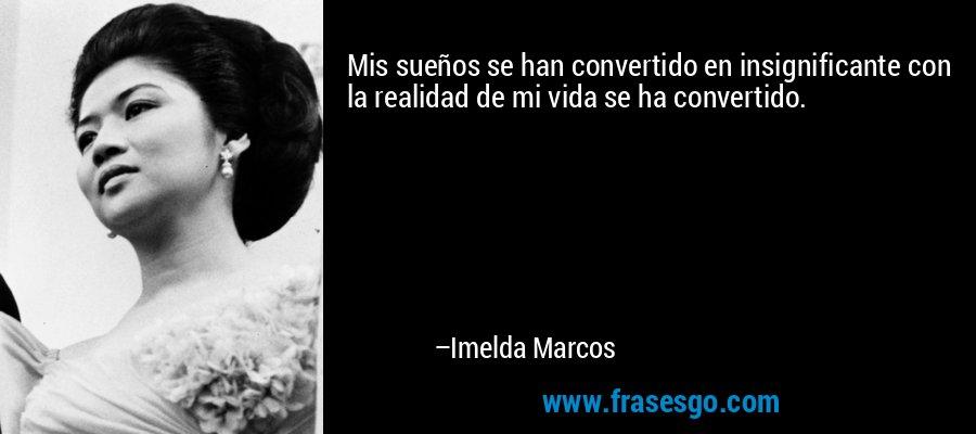 Mis sueños se han convertido en insignificante con la realidad de mi vida se ha convertido. – Imelda Marcos
