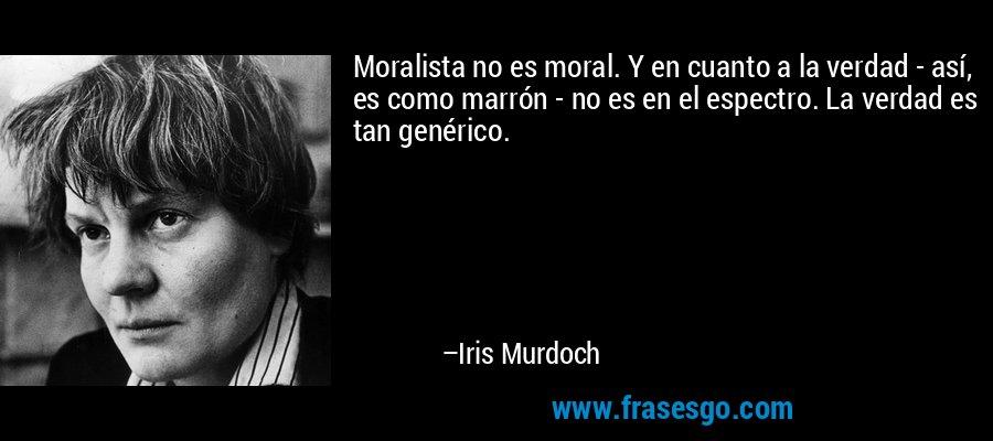 Moralista no es moral. Y en cuanto a la verdad - así, es como marrón - no es en el espectro. La verdad es tan genérico. – Iris Murdoch