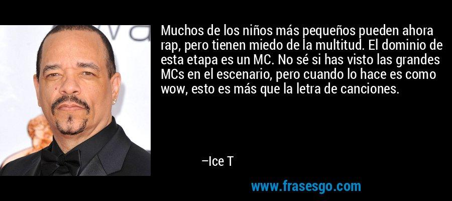 Muchos de los niños más pequeños pueden ahora rap, pero tienen miedo de la multitud. El dominio de esta etapa es un MC. No sé si has visto las grandes MCs en el escenario, pero cuando lo hace es como wow, esto es más que la letra de canciones. – Ice T
