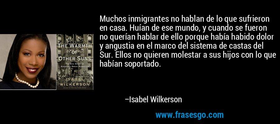 Muchos inmigrantes no hablan de lo que sufrieron en casa. Huían de ese mundo, y cuando se fueron no querían hablar de ello porque había habido dolor y angustia en el marco del sistema de castas del Sur. Ellos no quieren molestar a sus hijos con lo que habían soportado. – Isabel Wilkerson