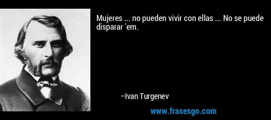 Mujeres ... no pueden vivir con ellas ... No se puede disparar 'em. – Ivan Turgenev
