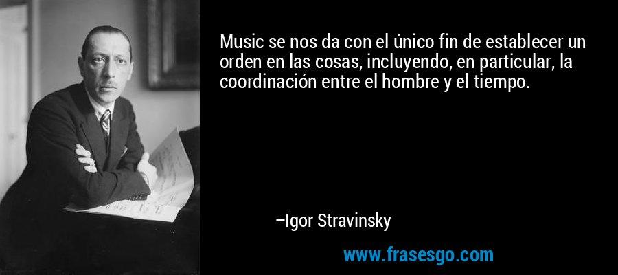 Music se nos da con el único fin de establecer un orden en las cosas, incluyendo, en particular, la coordinación entre el hombre y el tiempo. – Igor Stravinsky