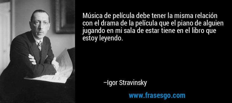 Música de película debe tener la misma relación con el drama de la película que el piano de alguien jugando en mi sala de estar tiene en el libro que estoy leyendo. – Igor Stravinsky