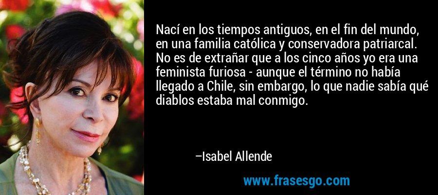 Nací en los tiempos antiguos, en el fin del mundo, en una familia católica y conservadora patriarcal. No es de extrañar que a los cinco años yo era una feminista furiosa - aunque el término no había llegado a Chile, sin embargo, lo que nadie sabía qué diablos estaba mal conmigo. – Isabel Allende