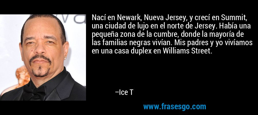 Nací en Newark, Nueva Jersey, y crecí en Summit, una ciudad de lujo en el norte de Jersey. Había una pequeña zona de la cumbre, donde la mayoría de las familias negras vivían. Mis padres y yo vivíamos en una casa duplex en Williams Street. – Ice T