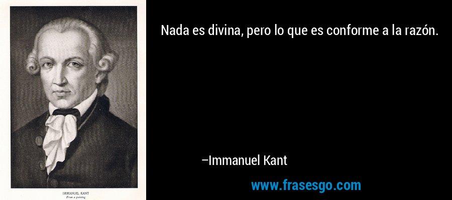 Nada es divina, pero lo que es conforme a la razón. – Immanuel Kant