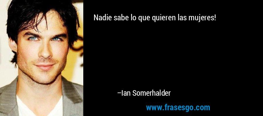 Nadie sabe lo que quieren las mujeres! – Ian Somerhalder