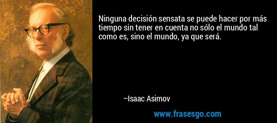 Ninguna decisión sensata se puede hacer por más tiempo sin tener en cuenta no sólo el mundo tal como es, sino el mundo, ya que será. – Isaac Asimov