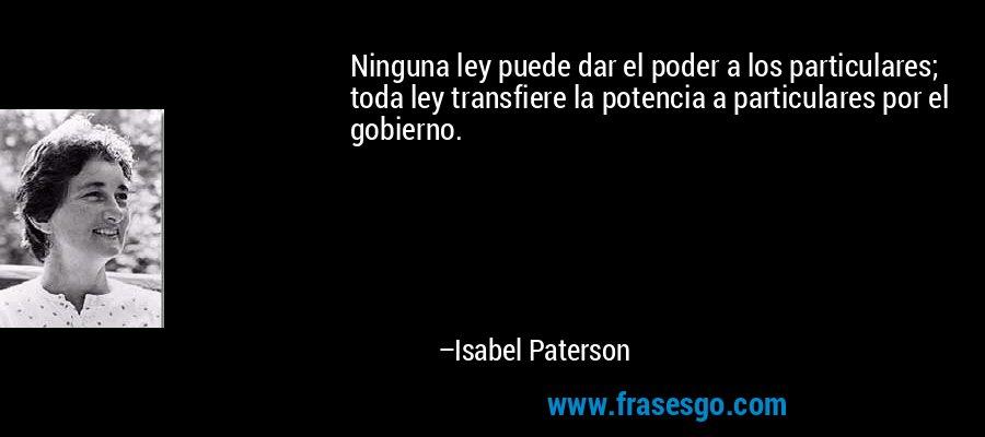 Ninguna ley puede dar el poder a los particulares; toda ley transfiere la potencia a particulares por el gobierno. – Isabel Paterson