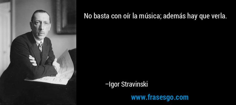 No basta con oír la música; además hay que verla. – Igor Stravinski