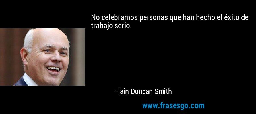 No celebramos personas que han hecho el éxito de trabajo serio. – Iain Duncan Smith