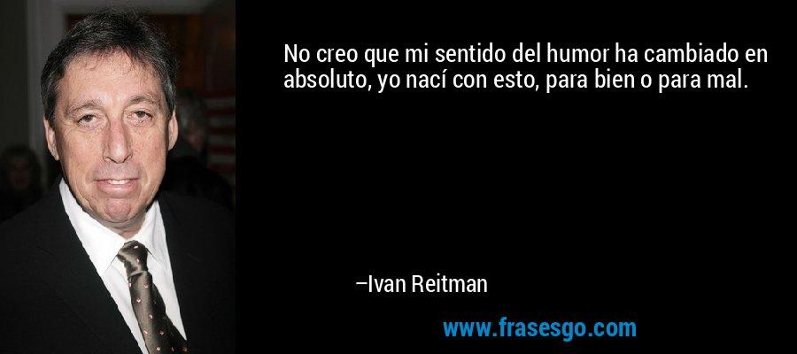No creo que mi sentido del humor ha cambiado en absoluto, yo nací con esto, para bien o para mal. – Ivan Reitman